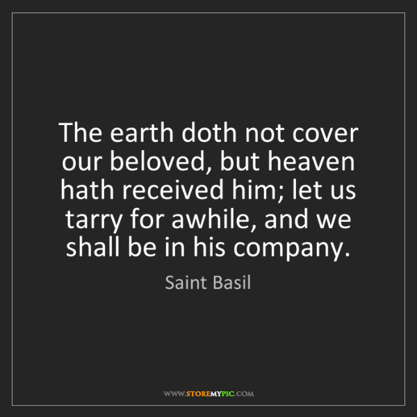 Saint Basil: The earth doth not cover our beloved, but heaven hath...