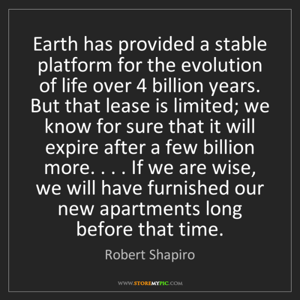 Robert Shapiro: Earth has provided a stable platform for the evolution...