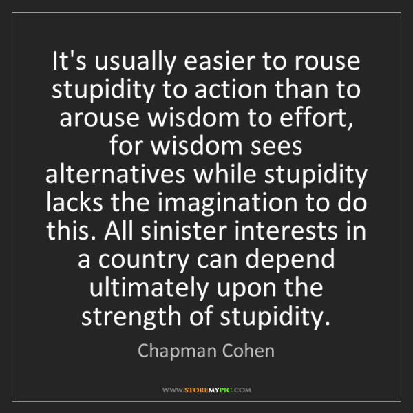Chapman Cohen: It's usually easier to rouse stupidity to action than...