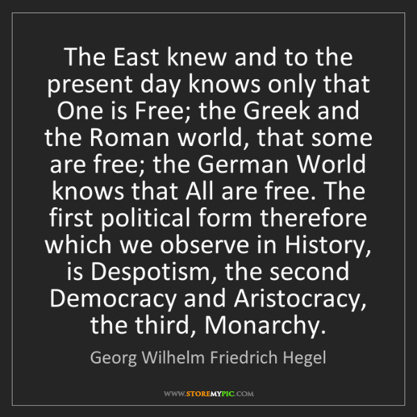 Georg Wilhelm Friedrich Hegel: The East knew and to the present day knows only that...