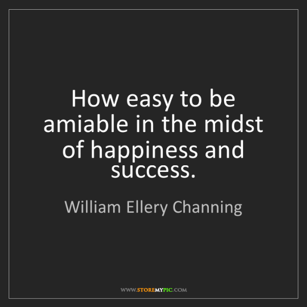 William Ellery Channing: How easy to be amiable in the midst of happiness and...