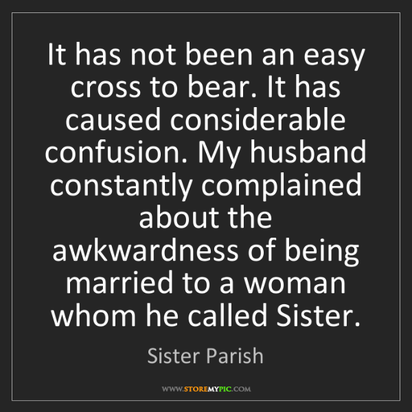 Sister Parish: It has not been an easy cross to bear. It has caused...