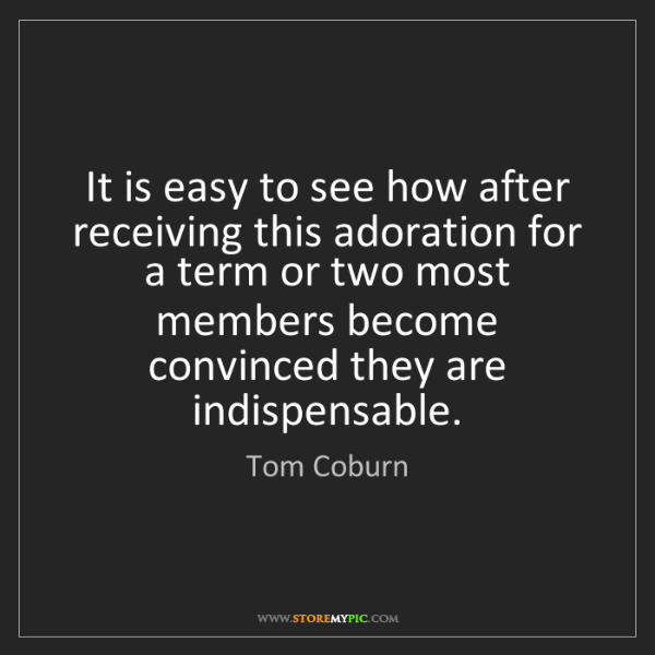 Tom Coburn: It is easy to see how after receiving this adoration...