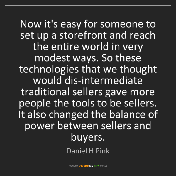 Daniel H Pink: Now it's easy for someone to set up a storefront and...