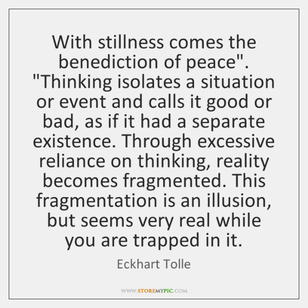 """With stillness comes the benediction of peace"""".  """"Thinking isolates a situation or ..."""