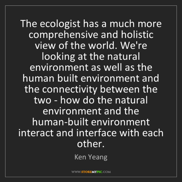 Ken Yeang: The ecologist has a much more comprehensive and holistic...