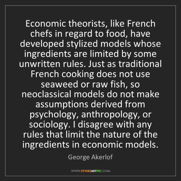 George Akerlof: Economic theorists, like French chefs in regard to food,...