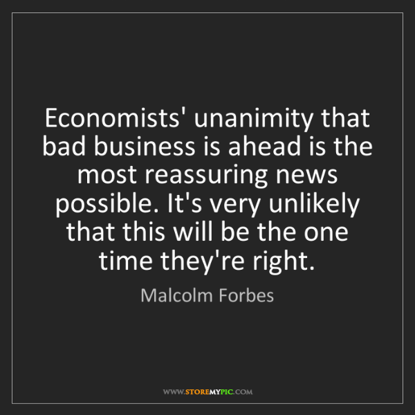 Malcolm Forbes: Economists' unanimity that bad business is ahead is the...