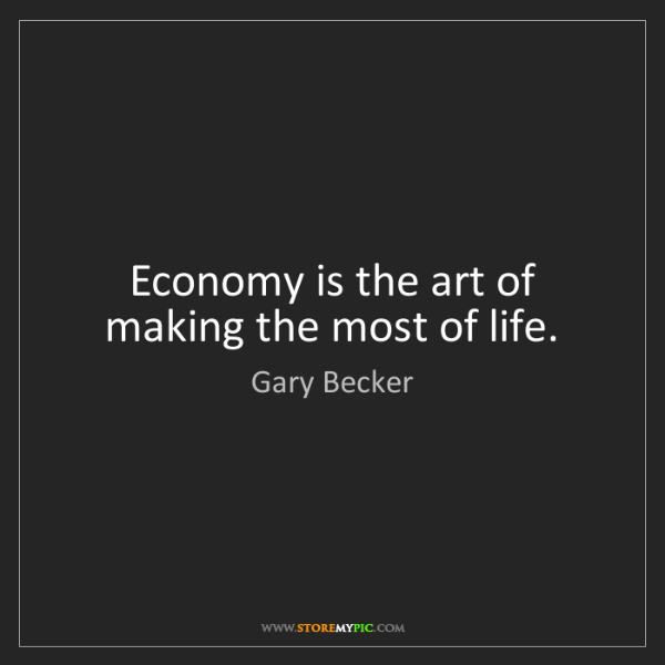 Gary Becker: Economy is the art of making the most of life.