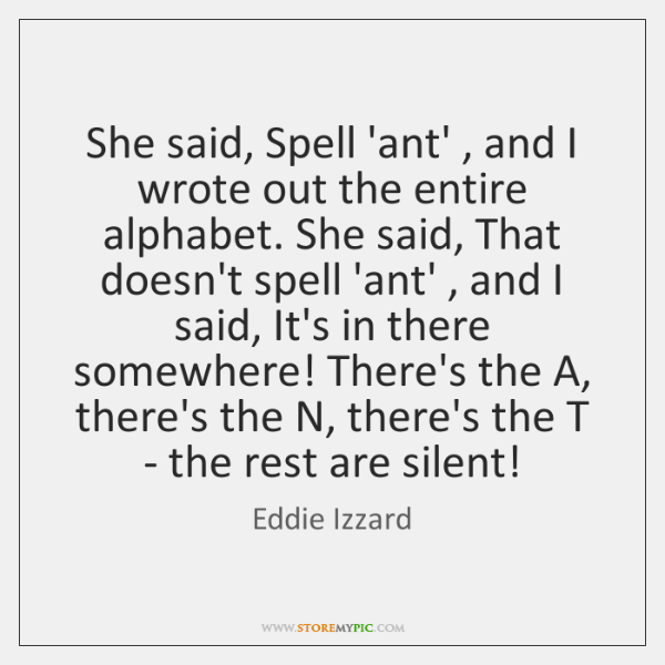 She said, Spell 'ant' , and I wrote out the entire alphabet. She ...