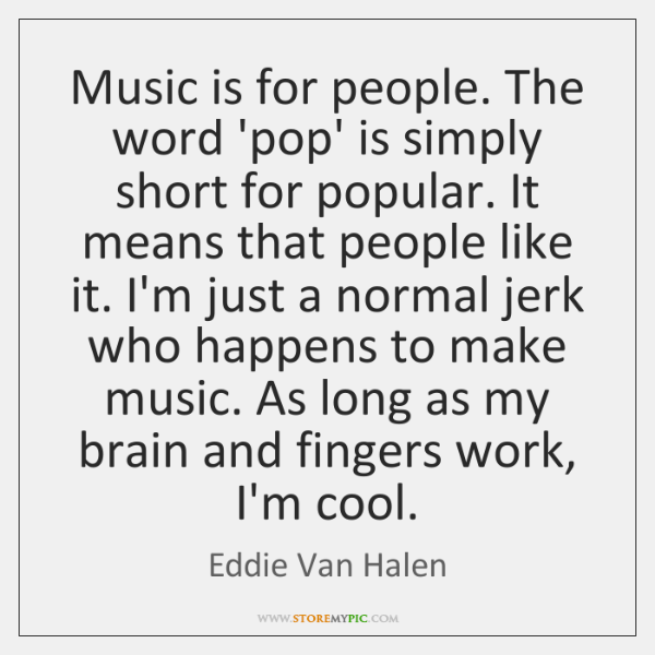 Music is for people. The word 'pop' is simply short for popular. ...