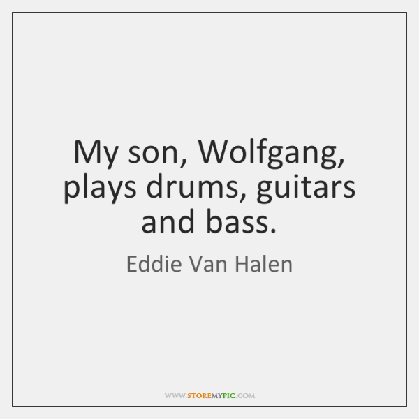 My son, Wolfgang, plays drums, guitars and bass.