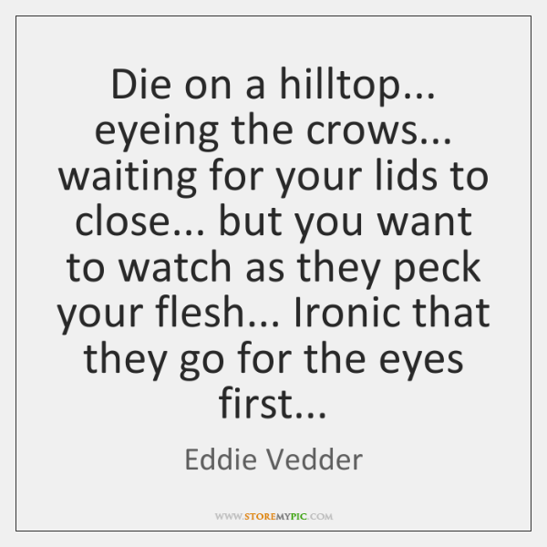 Die on a hilltop... eyeing the crows... waiting for your lids to ...