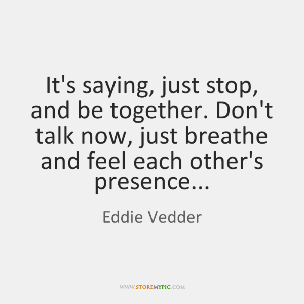 It's saying, just stop, and be together. Don't talk now, just breathe ...