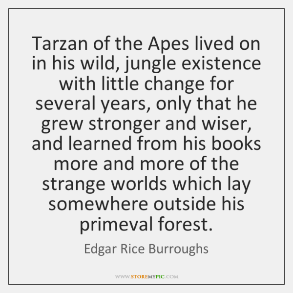 Tarzan of the Apes lived on in his wild, jungle existence with ...