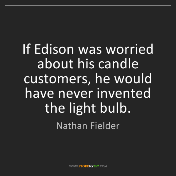 Nathan Fielder: If Edison was worried about his candle customers, he...