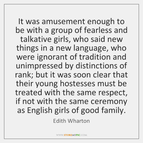 It was amusement enough to be with a group of fearless and ...