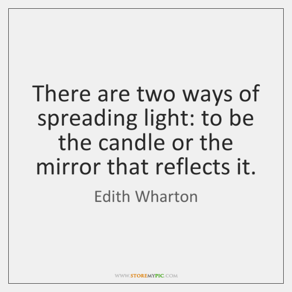There are two ways of spreading light: to be the candle or ...