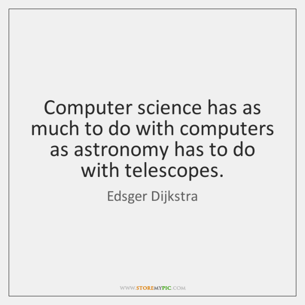 Computer science has as much to do with computers as astronomy has ...