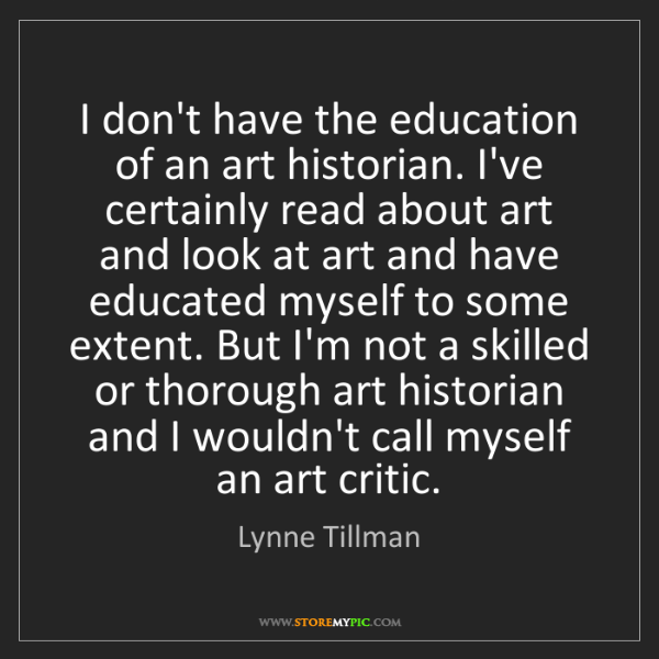 Lynne Tillman: I don't have the education of an art historian. I've...
