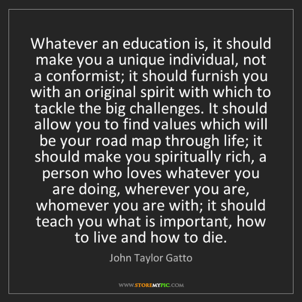 John Taylor Gatto: Whatever an education is, it should make you a unique...