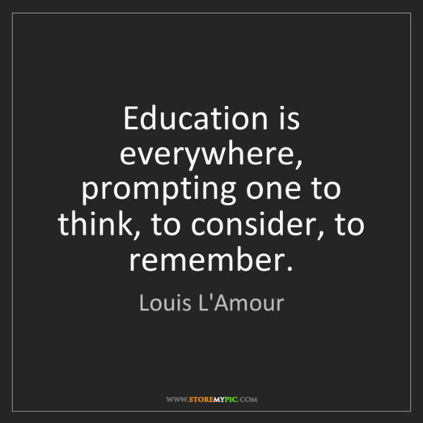 Louis L'Amour: Education is everywhere, prompting one to think, to consider,...