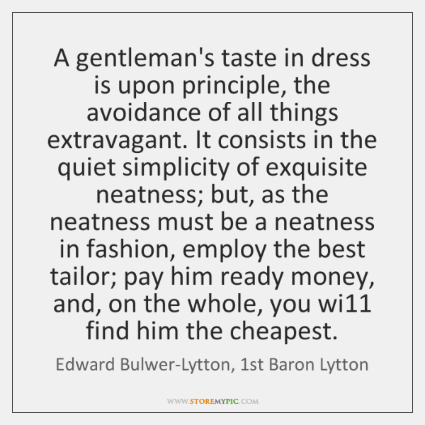 A gentleman's taste in dress is upon principle, the avoidance of all ...