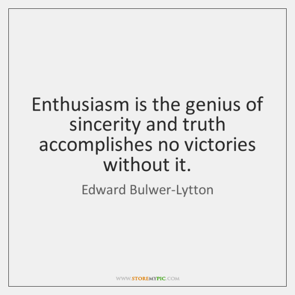 Enthusiasm is the genius of sincerity and truth accomplishes no victories without ...