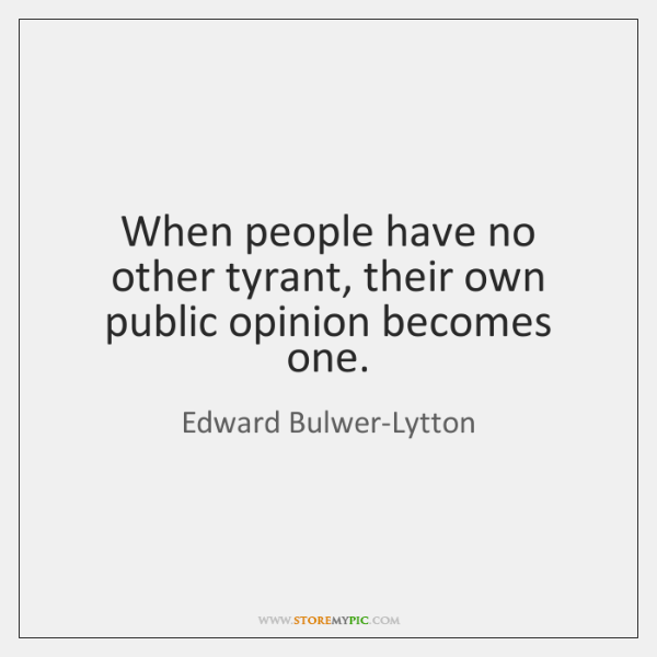 When people have no other tyrant, their own public opinion becomes one.