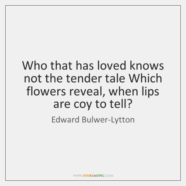 Who that has loved knows not the tender tale Which flowers reveal, ...