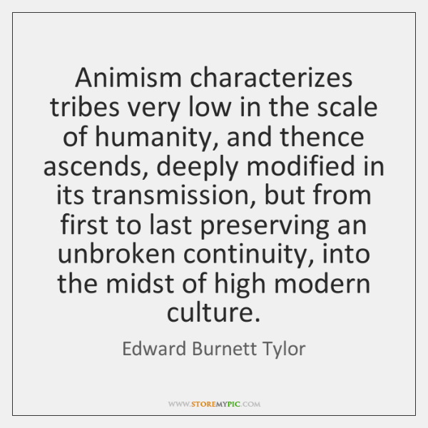 Animism characterizes tribes very low in the scale of humanity, and thence ...