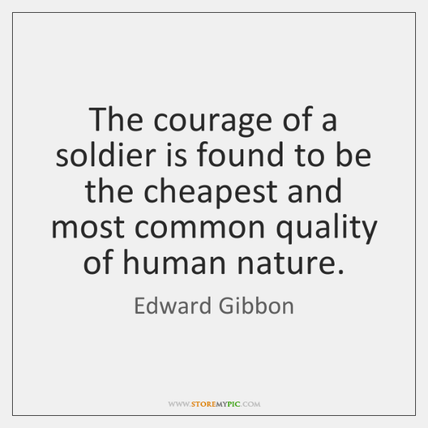 The courage of a soldier is found to be the cheapest and ...