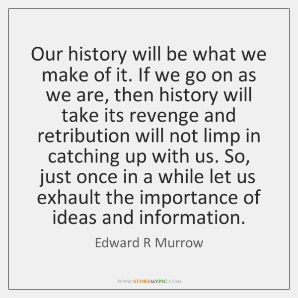 Our history will be what we make of it. If we go ...