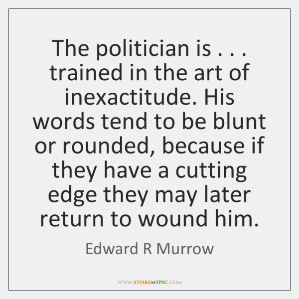 The politician is . . . trained in the art of inexactitude. His words tend ...