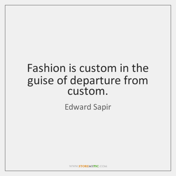 Fashion is custom in the guise of departure from custom.