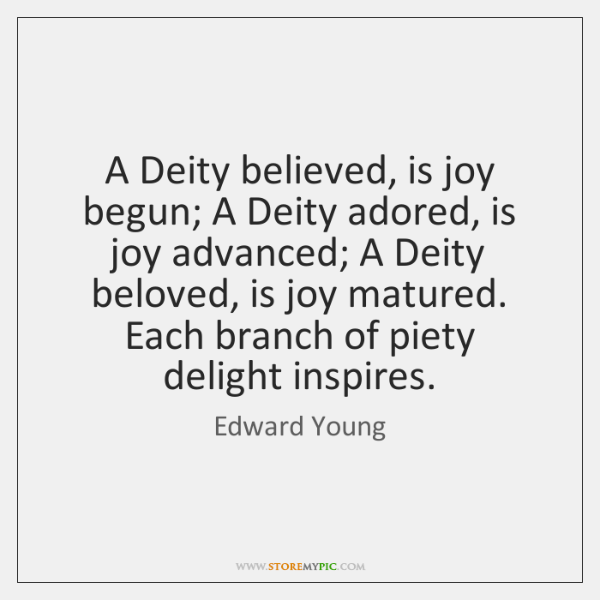 A Deity believed, is joy begun; A Deity adored, is joy advanced; ...