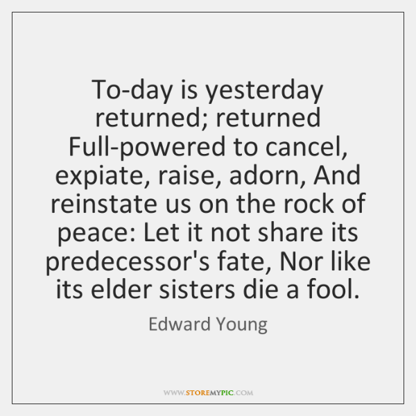 To-day is yesterday returned; returned Full-powered to cancel, expiate, raise, adorn, And ...