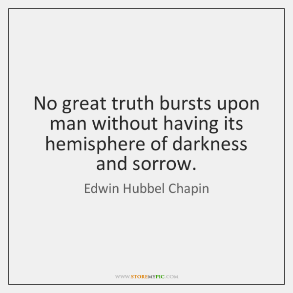 No great truth bursts upon man without having its hemisphere of darkness ...