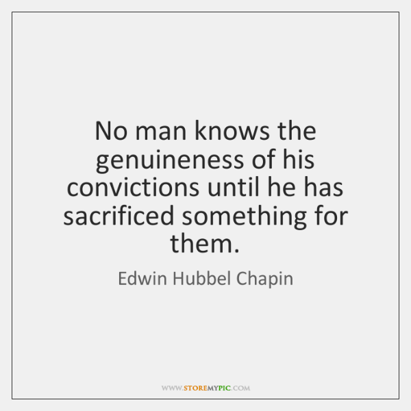 No man knows the genuineness of his convictions until he has sacrificed ...