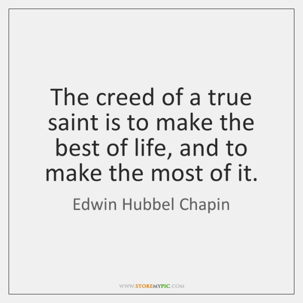 The creed of a true saint is to make the best of ...
