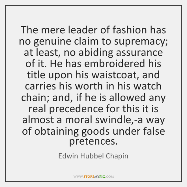 The mere leader of fashion has no genuine claim to supremacy; at ...