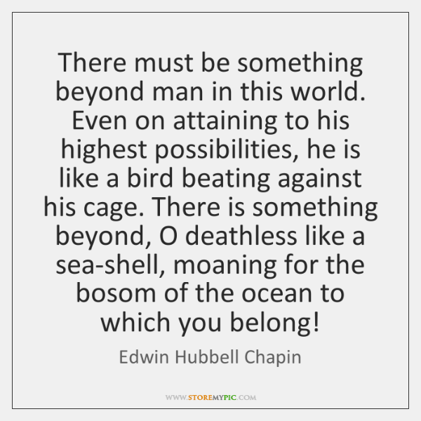 There must be something beyond man in this world. Even on attaining ...