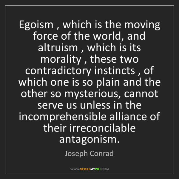 Joseph Conrad: Egoism , which is the moving force of the world, and...