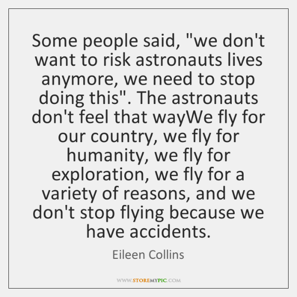 "Some people said, ""we don't want to risk astronauts lives anymore, we ..."