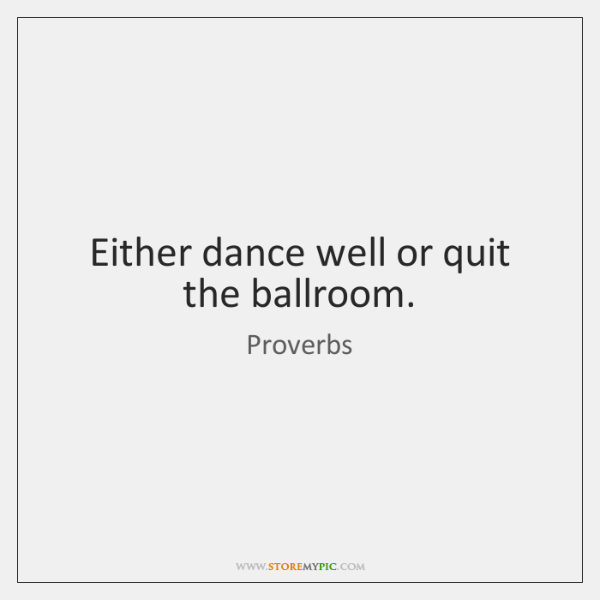 Either dance well or quit the ballroom.