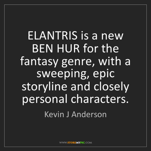 Kevin J Anderson: ELANTRIS is a new BEN HUR for the fantasy genre, with...