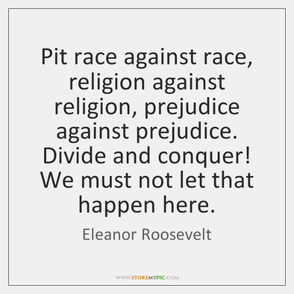 Pit race against race, religion against religion, prejudice against prejudice. Divide and ...