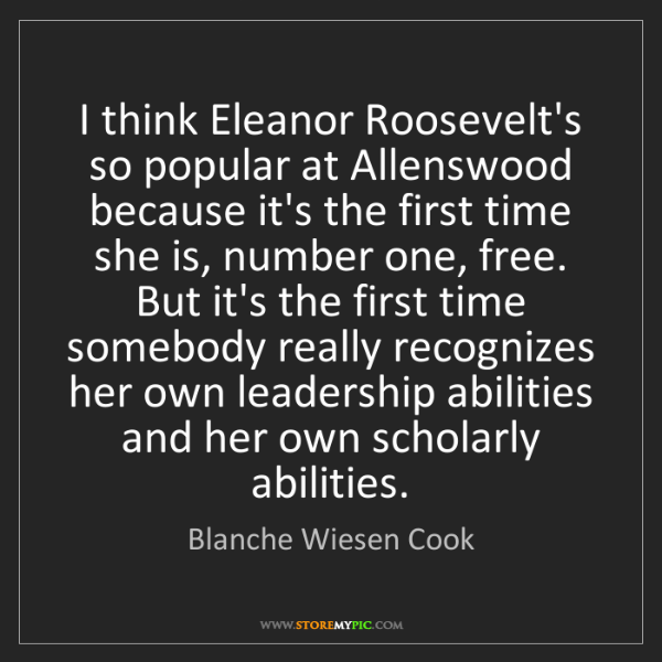 Blanche Wiesen Cook: I think Eleanor Roosevelt's so popular at Allenswood...