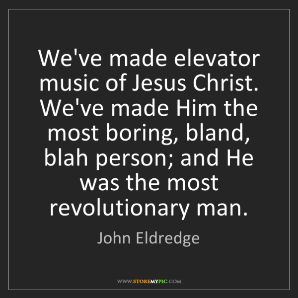 John Eldredge: We've made elevator music of Jesus Christ. We've made...