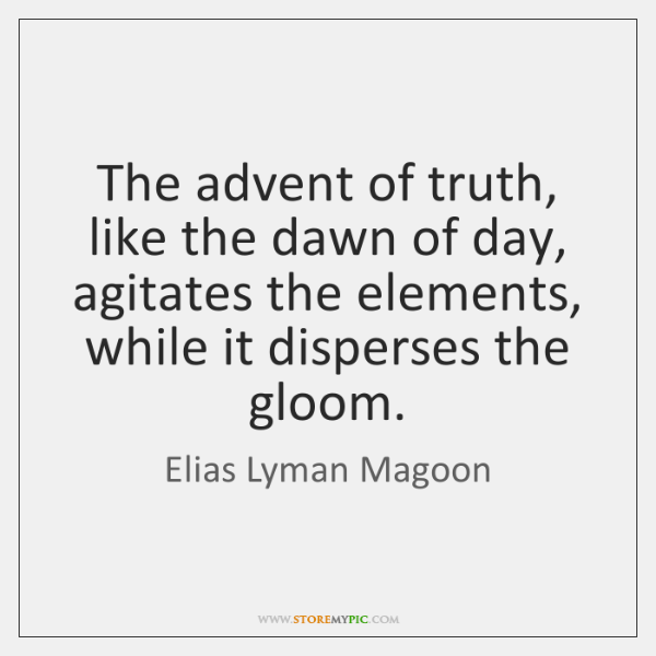 The advent of truth, like the dawn of day, agitates the elements, ...